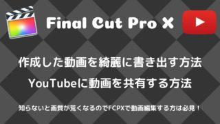 【FCPX】動画の書き出し方とYouTubeにアップロード方法