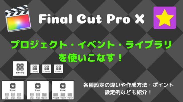 【FCPX】プロジェクト・イベント・ライブラリの作成・使い方