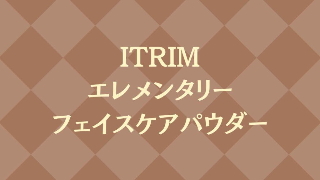 ITRIMエレメンタリーフェイスケアパウダー特集