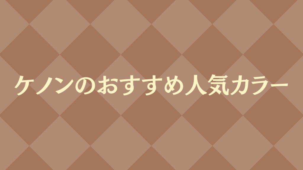 ケノンのおすすめ人気カラー紹介!