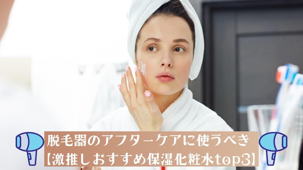 脱毛器のアフターケアに使うべき【激推しおすすめ保湿化粧水top3】
