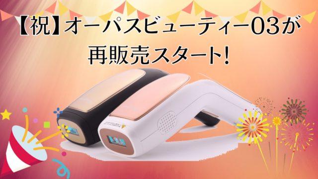 【祝】オーパスビューティー03が6月21日より再販売スタート!